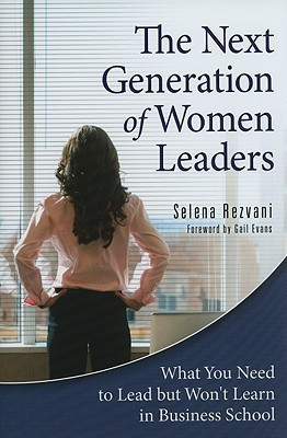 The Next Generation of Women Leaders What You Need to Lead but Won't Learn in Business School
