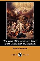 The Wars of the Jews; or, History of the Destruction of Jerusalem