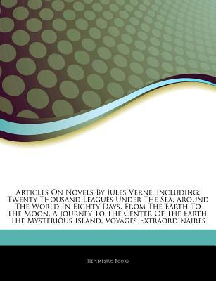 Articles on Novels by Jules Verne, Including: Twenty Thousand Leagues Under the Sea, Around the World in Eighty Days, from the Earth to the Moon, a Journey to the Center of the Earth, the Mysterious Island, Voyages Extraordinaires