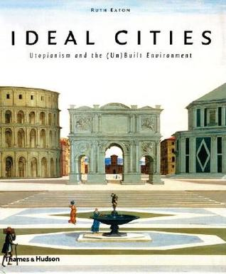 Ideal Cities: Utopianism and the (Un)Built Environment