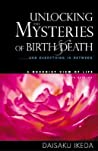 Unlocking the Mysteries of Birth  Death: . . . And Everything in Between, A Buddhist View Life