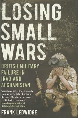 Losing Small Wars: British Military Failure in Iraq and