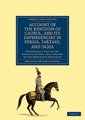 Account of the Kingdom of Caubul, and Its Dependencies in Persia, Tartary, and India: Comprising a View of the Afghaun Nation, and a History of the Dooraunee Monarchy