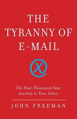 The Tyranny of E-mail: The Four-Thousand-Year Journey to Your Inbox