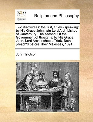 Two Discourses: The First, of Evil-Speaking: By His Grace John, Late Lord Arch-Bishop of Canterbury. the Second, of the Government of Thoughts: By His Grace, John, Lord Arch-Bishop of York. Both Preach'd Before Their Majesties, 1694.