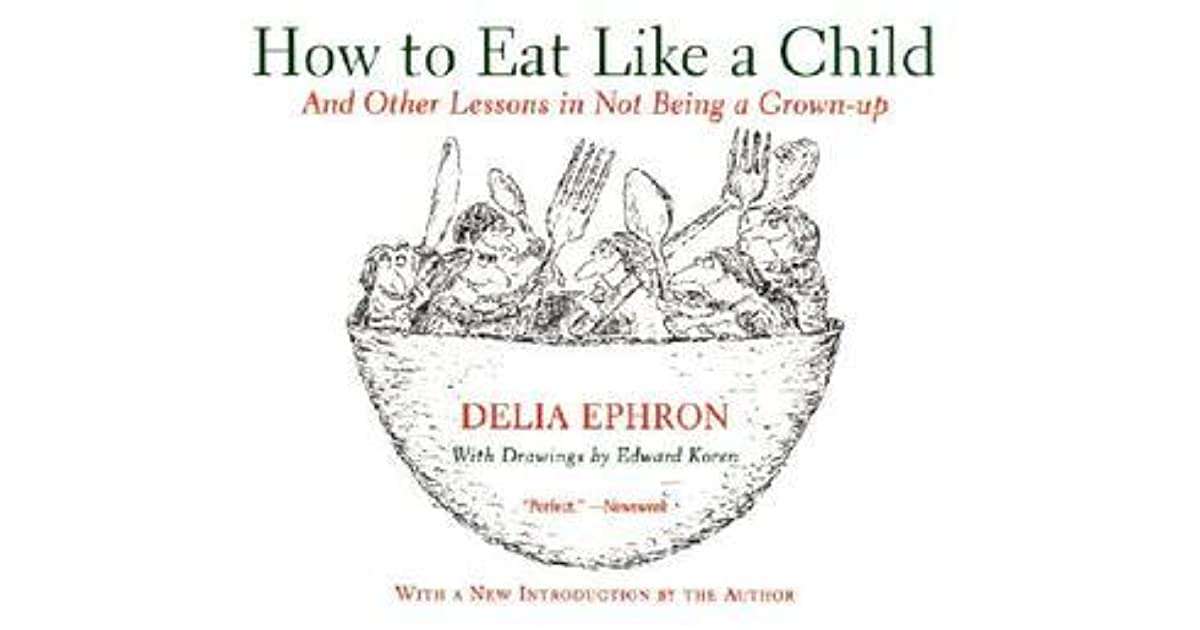 How To Eat Like A Child And Other Lessons In Not Being A Grown Up