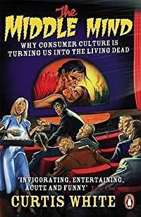 The Middle Mind: Why Consumer Culture is Turning Us Into the Living Dead