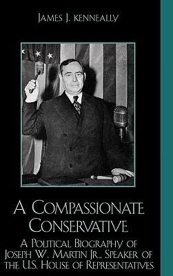 A Compassionate Conservative: A Political Biography of Joseph W. Martin, Jr., Speaker of the U.S. House of Representatives