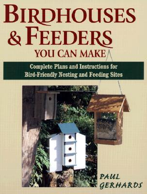 Birdhouses & Feeders You Can Make: Complete Plans and Instructions for Bird-Friendly Nesting and Feeding Sites