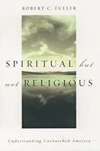 Spiritual, But Not Religious: Understanding Unchurched America