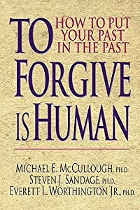 To Forgive Is Human: How to Put Your Past in the Past