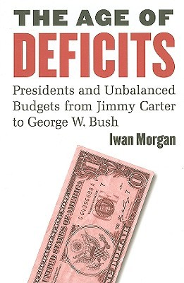 The Age of Deficits: Presidents and Unbalanced Budgets from Jimmy Carter to George W. Bush