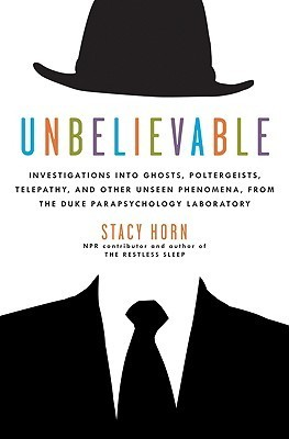 Unbelievable: Investigations into Ghosts, Poltergeists, Telepathy, and Other Unseen Phenomena from the Duke Parapsychology Laboratory