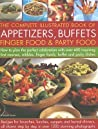 The Complete Illustrated Book of Appetizers, Buffets, Finger Food & Party Food: How to Plan the Perfect Celebration with Over 400 Inspiring First Course, Nibbles, Finger Foods, Buffet and Party Dishes