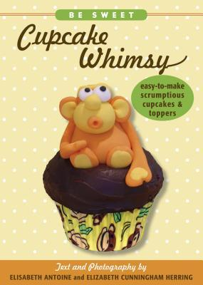 Be Sweet: Cupcake Whimsy: Easy-To-Make Scrumptious Cupcakes & Party Toppers