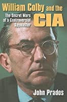 William Colby & the CIA: The Secret Wars of a Controversial Spymaster