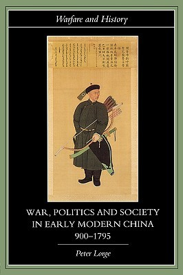 War, Politics and Society in Early Modern China, 900-1795 by Peter A. Lorge