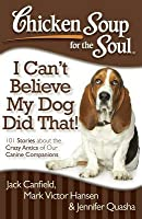 Chicken Soup for the Soul: I Can't Believe My Dog Did That!: 101 Stories about the Crazy Antics of Our Canine Companions