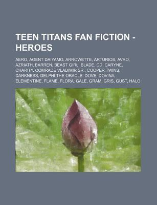 Teen Titans Fan Fiction - Heroes: Aero, Agent Daiyamo, Arrowette, Arturios, Avro, Azriath, Barren, Beast Girl, Blade, CD, Caryne, Charity, Comrade Vladimir Sr., Cooper Twins, Darkness, Delphi the Oracle, Dove, Dovina, Elementine, Flame, Flora, Gale, Gr...