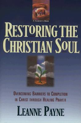 Restoring the Christian Soul: Overcoming Barriers to Completion in Christ Through Healing Prayer