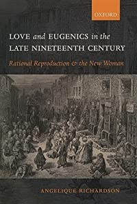 Love and Eugenics in the Late Nineteenth Century: Rational Reproduction and the New Woman