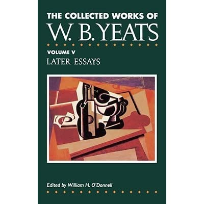the collected works vol later essays by w b yeats 5 later essays by w b yeats