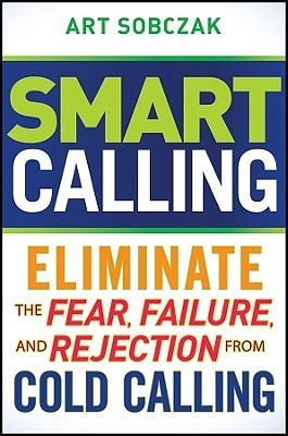 Smart Calling- Eliminate the Fear, Failure, and Rejection From Cold Calling