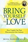 Bring Yourself to Love: How Couples Can Turn Disconnection into Intimacy and Creative Communication for a Naturally Spiritual Marriage/Committed Relationship, Using Internal Family Systems