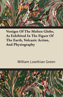 Vestiges of the Molten Globe, as Exhibited in the Figure of the Earth, Volcanic Action, and Physiography  by  William Lowthian Green