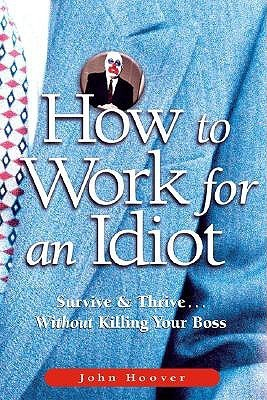 HOW TO WORK FOR AN IDIOT SURVIVE And THRIVE WITHOUT KILLING YOUR Boss - John Hoover