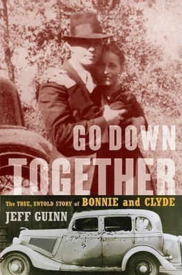 Go Down Together The True, Untold Story of Bonnie and Clyde