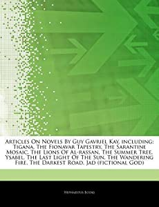 Articles on Novels by Guy Gavriel Kay, Including: Tigana, the Fionavar Tapestry, the Sarantine Mosaic, the Lions of Al-Rassan, the Summer Tree, Ysabel, the Last Light of the Sun, the Wandering Fire, the Darkest Road, Jad