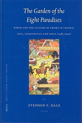The Garden of the Eight Paradises: Babur and the Culture of Empire in Central Asia, Afghanistan and India (1483-1530)