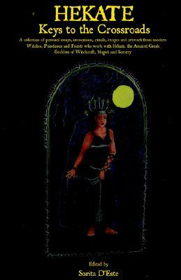 HEKATE: Keys to the Crossroads - A collection of personal essays, invocations, rituals, recipes and artwork from modern Witches, Priestesses and ... Goddess of Witchcraft, Magick and Sorcery.