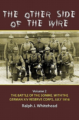 The Other Side of the Wire Volume 2: The Battle of the Somme with the German XIV Reserve Corps, 1 July 1916