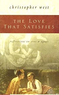 The Love That Satisfies: Reflections on Eros & Agape