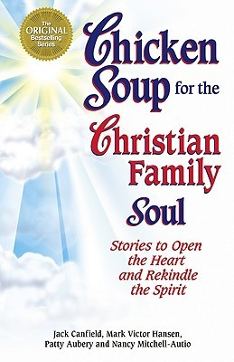Chicken Soup for the Christian Family Soul: Stories to Open the Heart and Rekindle the Spirit (Chicken Soup for the Soul)