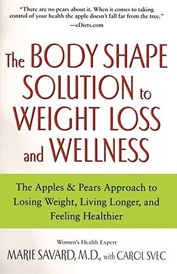 The Body Shape Solution To Weight Loss And Wellness The Apples Pears Approach To Losing Weight Living Longer And Feeling Healthier By Marie Savard