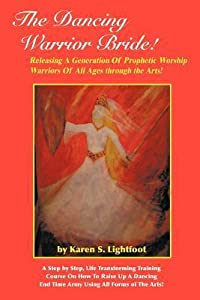 The Dancing Warrior Bride!: Releasing a Generation of Prophetic Worship Warriors of All Ages Through the Arts!