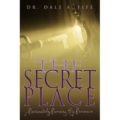 Ebook The Secret Place Passionately Pursuing His Presence By Dale A Fife