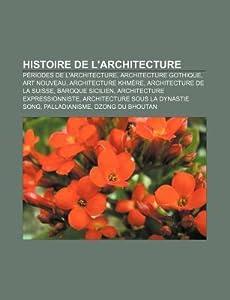 Histoire de L'Architecture: Periodes de L'Architecture, Architecture Gothique, Art Nouveau, Architecture Khmere, Architecture de La Suisse