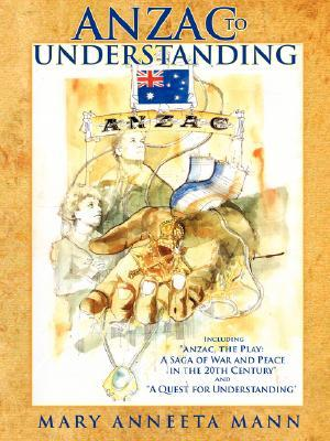 Anzac to Understanding: Including Anzac, the Play: A Saga of War and Peace in the 20th Century and a Quest for Understanding