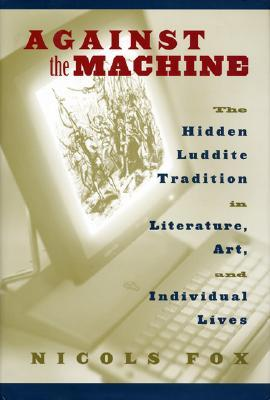 Against the Machine: The Hidden Luddite Tradition in Literature, Art, and Individual Lives