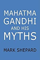 Mahatma Gandhi and His Myths: Civil Disobedience, Nonviolence, and Satyagraha in the Real World (Plus Why It's Gandhi, Not Ghandi)