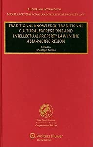 Traditional Knowledge, Traditional Cultural Expressions And Intellectual Property Law In The Asia Pacific Region (Max Planck Series On Asian Intellectual Property Law)