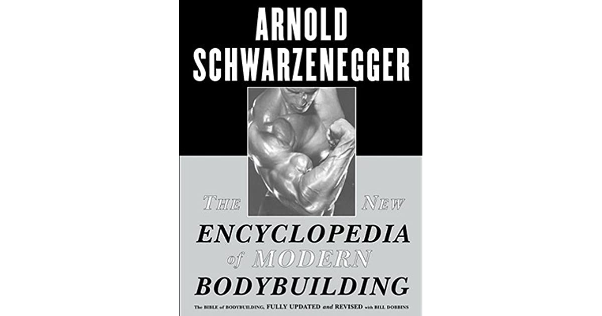 The New Encyclopedia Of Modern Bodybuilding Fully Updated And Revised By Arnold Schwarzenegger