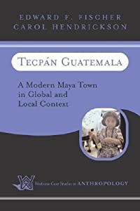 Tecpan Guatemala: A Modern Maya Town In Global And Local Context