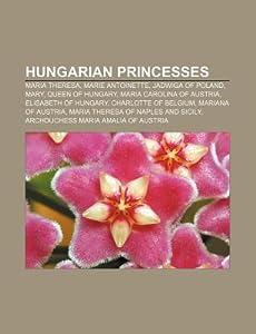 Hungarian Princesses: Maria Theresa, Marie Antoinette, Jadwiga of Poland, Mary, Queen of Hungary, Maria Carolina of Austria