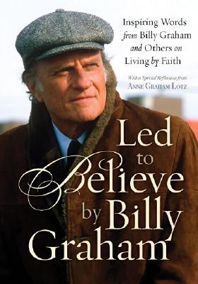 Led to Believe by Billy Graham: Inspiring Words from Billy Graham and Others on Living by Faith