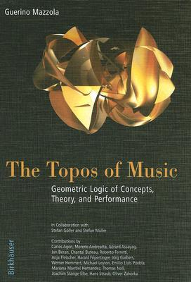 The Topos of Music: Geometric Logic of Concepts, Theory, and Performance [With CDROM]
